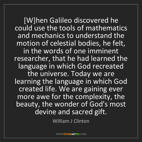 William J Clinton: [W]hen Galileo discovered he could use the tools of mathematics...