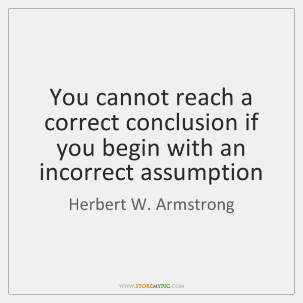 You cannot reach a correct conclusion if you begin with an incorrect ...