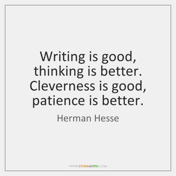 Writing is good, thinking is better. Cleverness is good, patience is better.