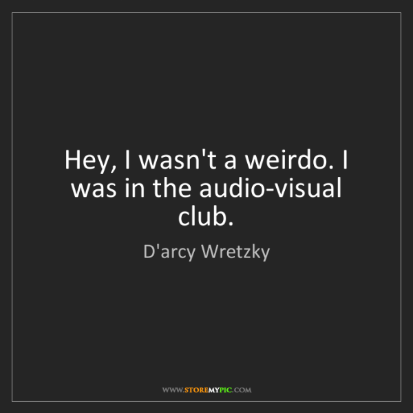 D'arcy Wretzky: Hey, I wasn't a weirdo. I was in the audio-visual club.