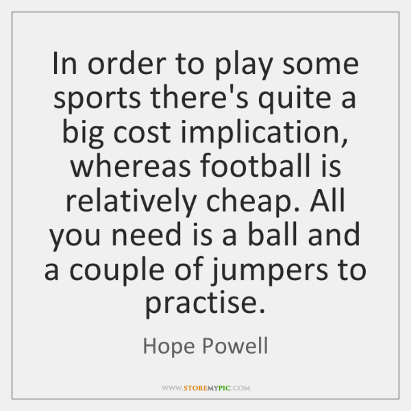 In order to play some sports there's quite a big cost implication, ...