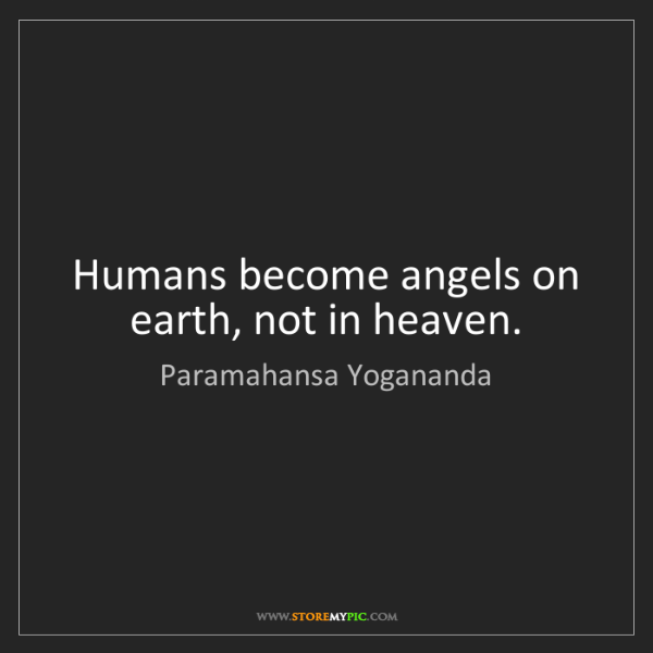 Paramahansa Yogananda: Humans become angels on earth, not in heaven.