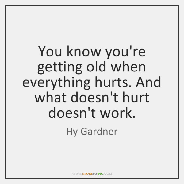 You know you're getting old when everything hurts. And what doesn't hurt ...