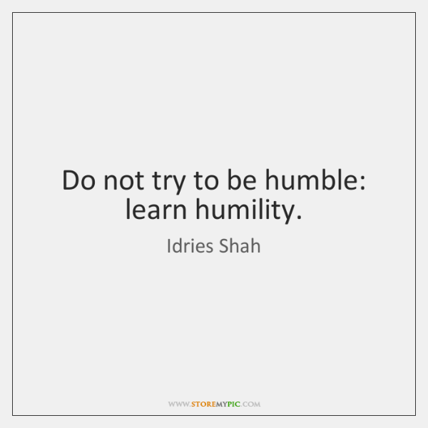 Do not try to be humble: learn humility.