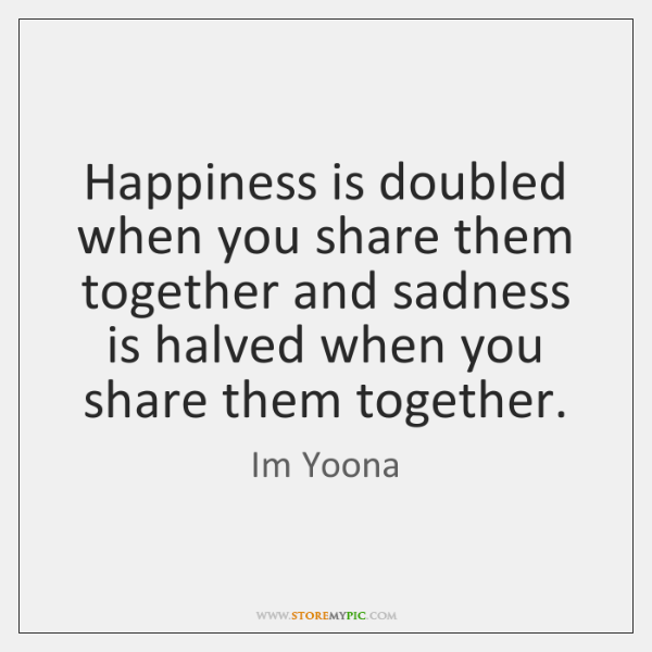 Happiness is doubled when you share them together and sadness is halved ...
