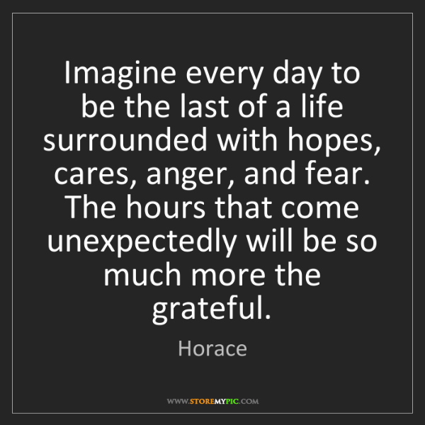 Horace: Imagine every day to be the last of a life surrounded...