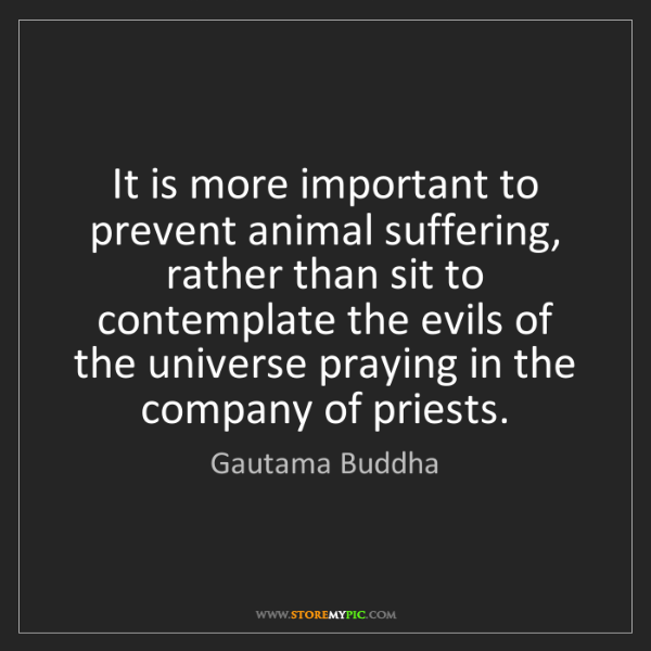 Gautama Buddha: It is more important to prevent animal suffering, rather...