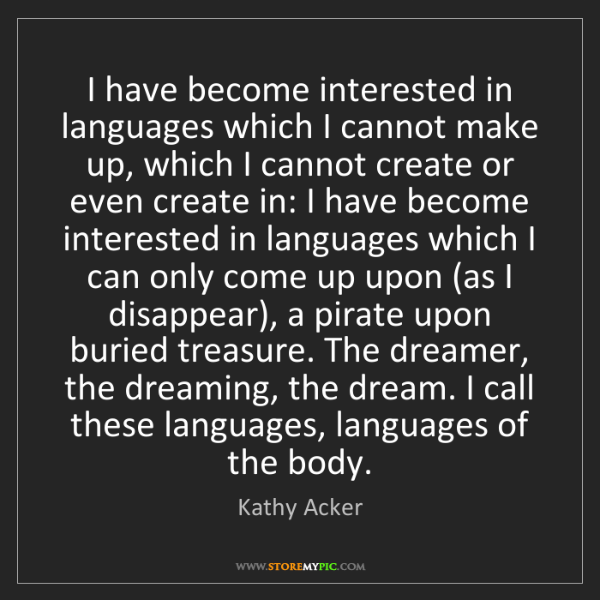 Kathy Acker: I have become interested in languages which I cannot...