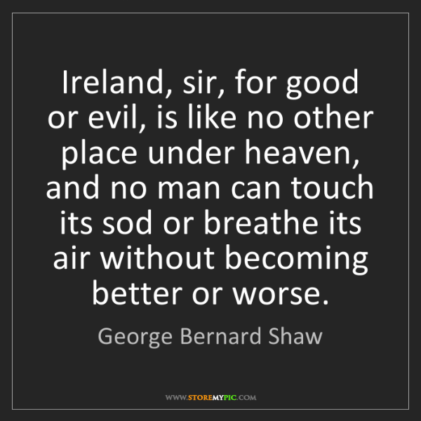 George Bernard Shaw: Ireland, sir, for good or evil, is like no other place...