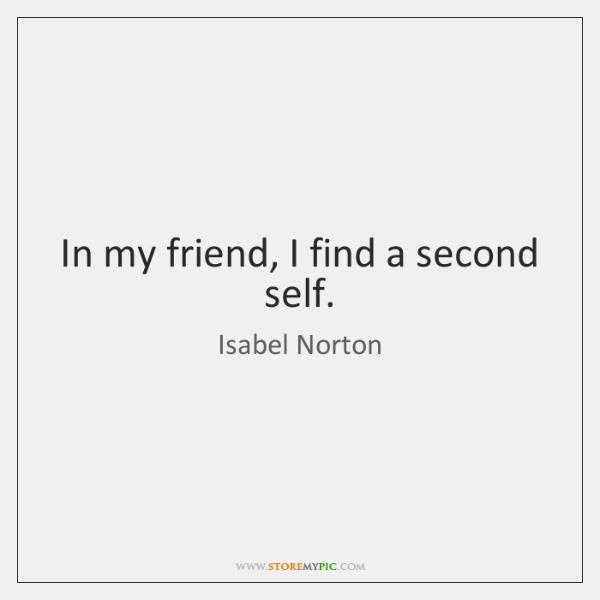 In my friend, I find a second self.