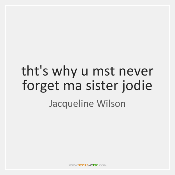 tht's why u mst never forget ma sister jodie