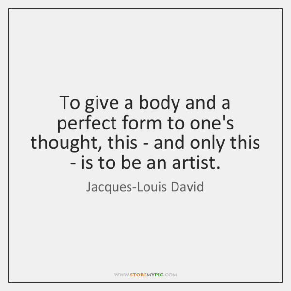 To give a body and a perfect form to one's thought, this ...