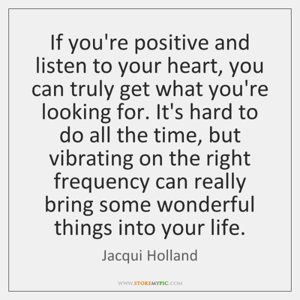 If you're positive and listen to your heart, you can truly get ...