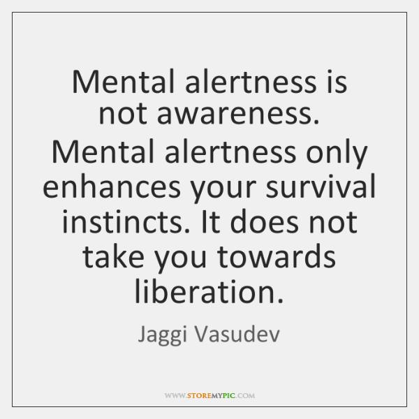 Mental alertness is not awareness. Mental alertness only enhances your survival instincts. ...