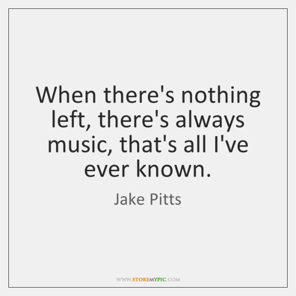 When there's nothing left, there's always music, that's all I've ever known.