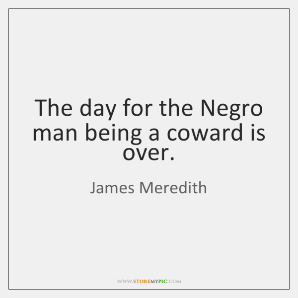 The day for the Negro man being a coward is over.