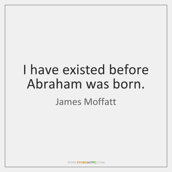 I have existed before Abraham was born.