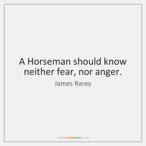 A Horseman should know neither fear, nor anger.