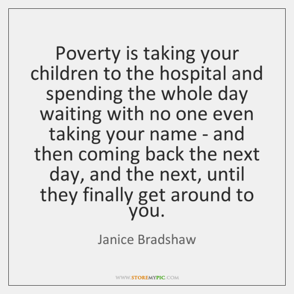 Poverty is taking your children to the hospital and spending the whole ...