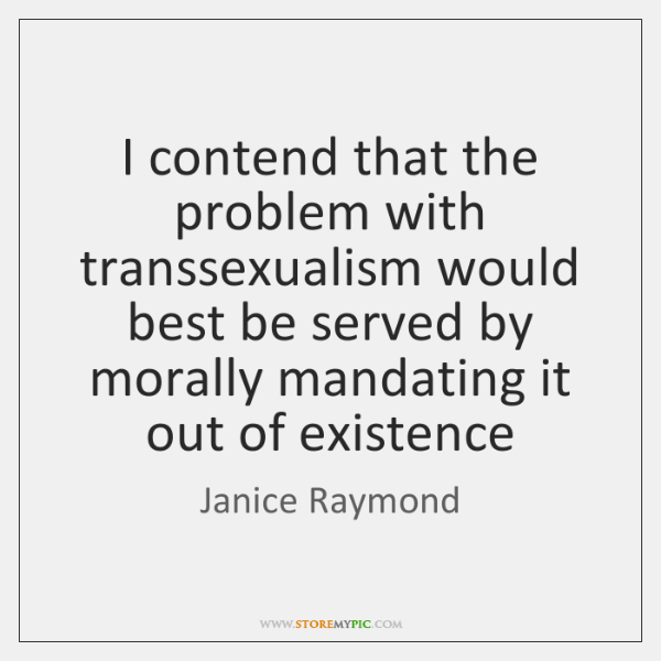 I contend that the problem with transsexualism would best be served by ...