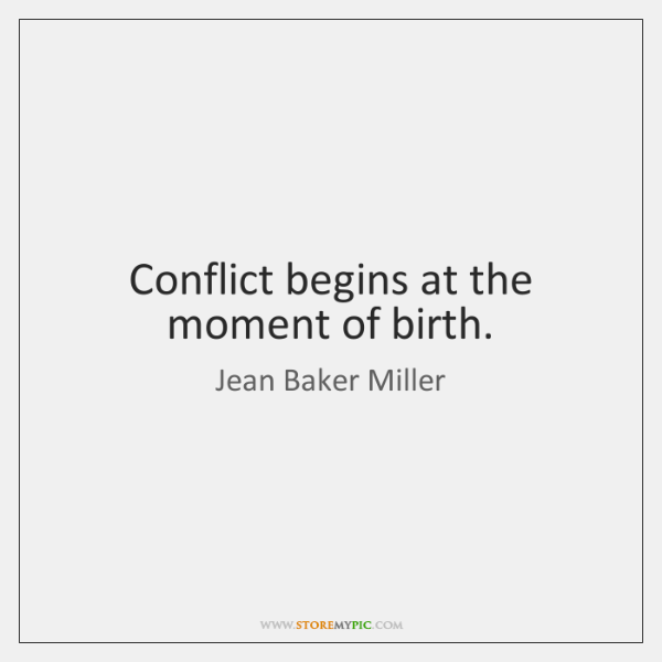 Conflict begins at the moment of birth.