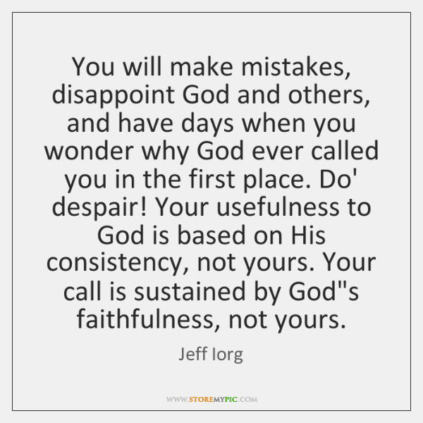 You will make mistakes, disappoint God and others, and have days when ...