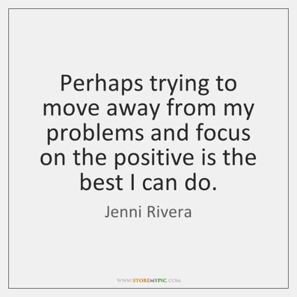 Perhaps trying to move away from my problems and focus on the ...