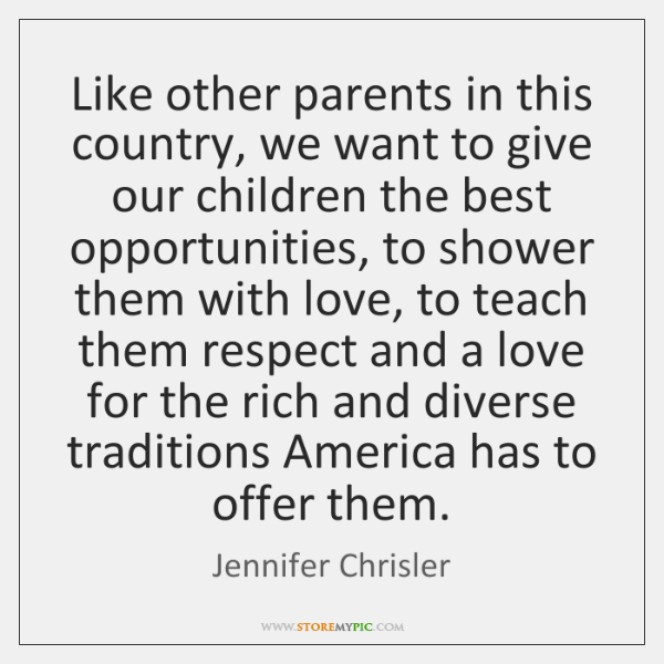 Like other parents in this country, we want to give our children ...