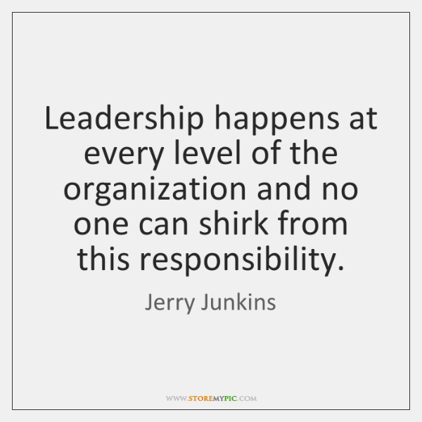 Leadership happens at every level of the organization and no one can ...