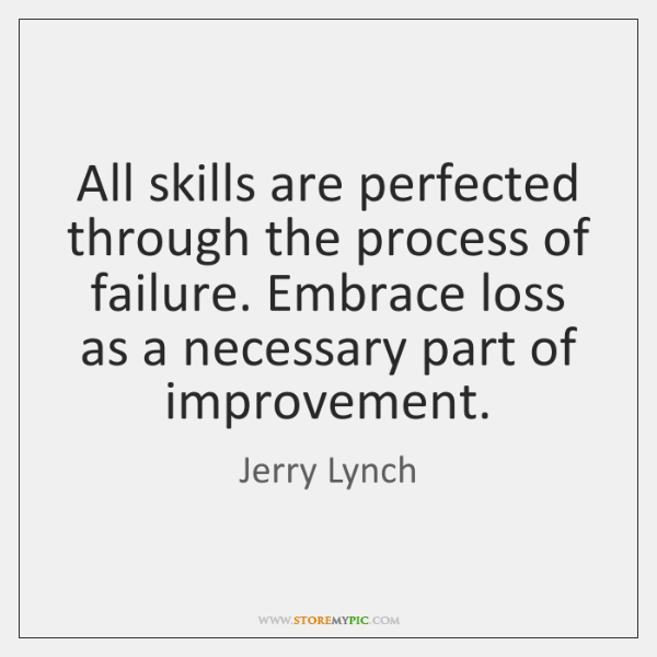 All skills are perfected through the process of failure. Embrace loss as ...