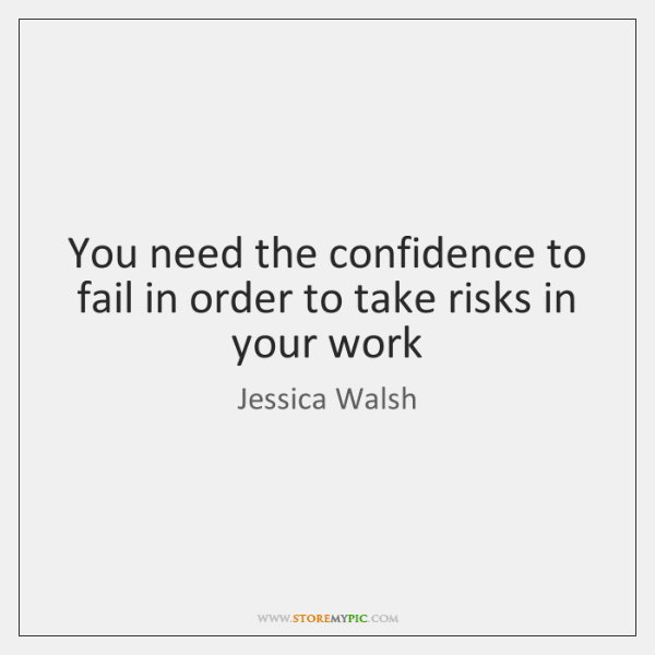 You need the confidence to fail in order to take risks in ...