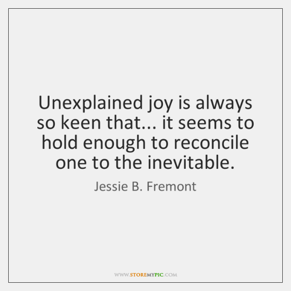 Unexplained joy is always so keen that... it seems to hold enough ...