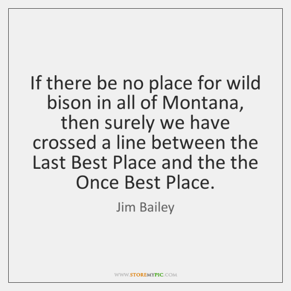 If there be no place for wild bison in all of Montana, ...