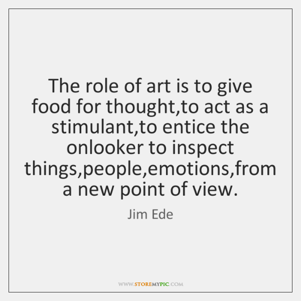 The role of art is to give food for thought,to act ...