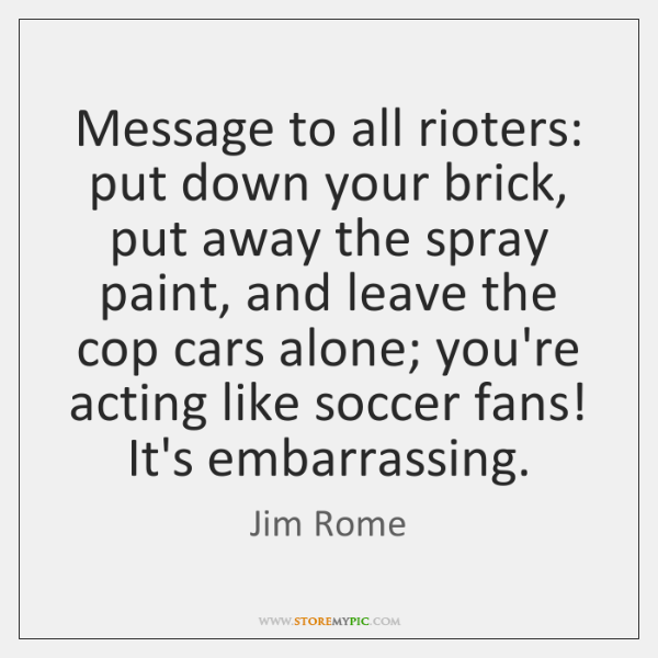 Message to all rioters: put down your brick, put away the spray ...