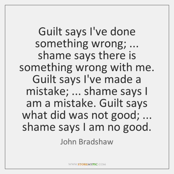 Guilt Says Ive Done Something Wrong Shame Says There Is