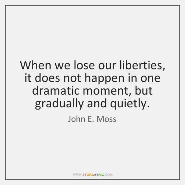 When we lose our liberties, it does not happen in one dramatic ...