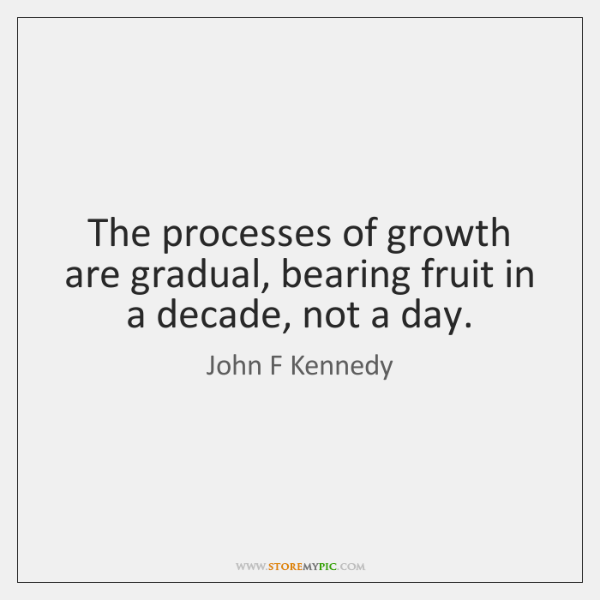 The processes of growth are gradual, bearing fruit in a decade, not ...