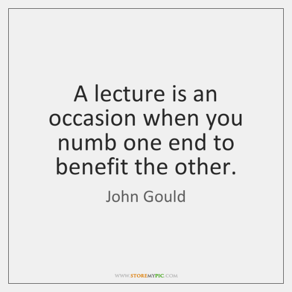 A lecture is an occasion when you numb one end to benefit ...