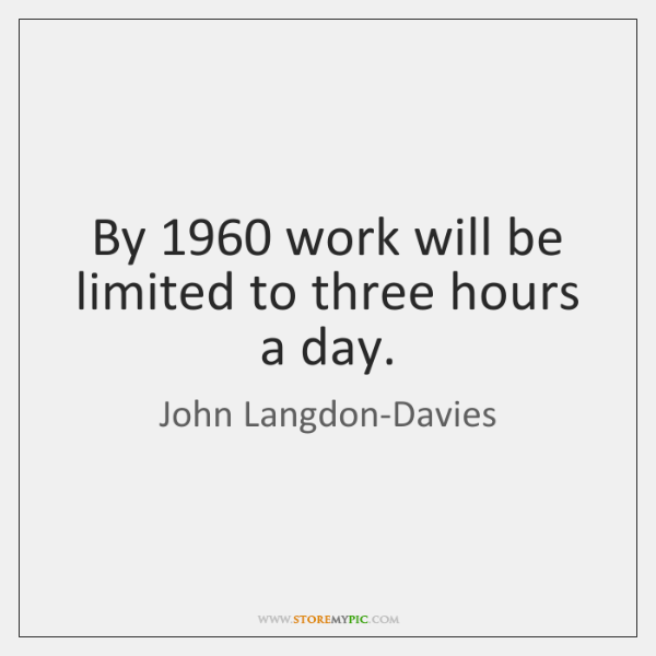 By 1960 work will be limited to three hours a day.