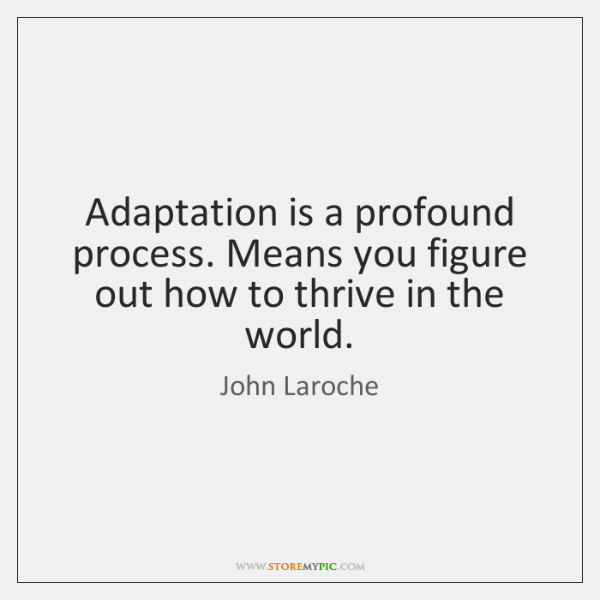 Adaptation is a profound process. Means you figure out how to thrive ...