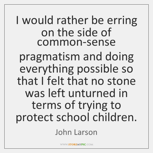 I would rather be erring on the side of common-sense pragmatism and ...