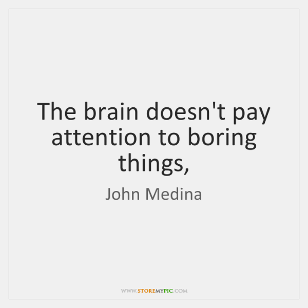 The brain doesn't pay attention to boring things,