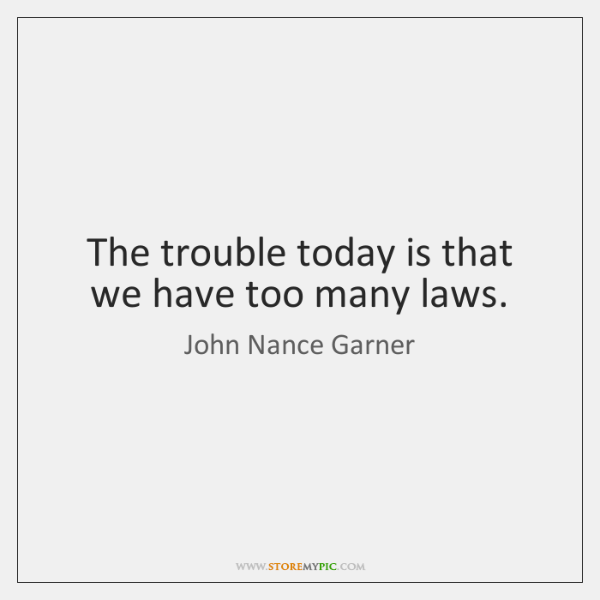 The trouble today is that we have too many laws.