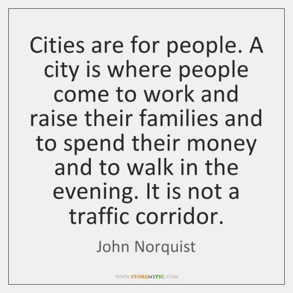 Cities are for people. A city is where people come to work ...
