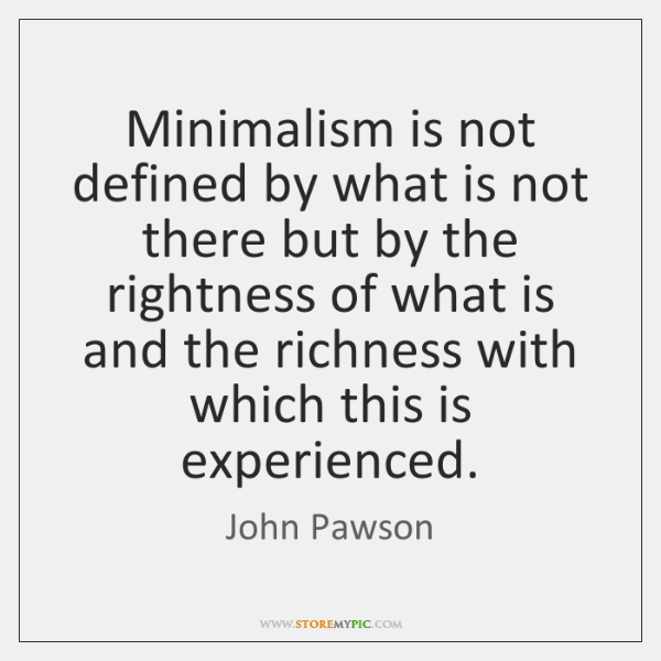 Minimalism is not defined by what is not there but by the ...