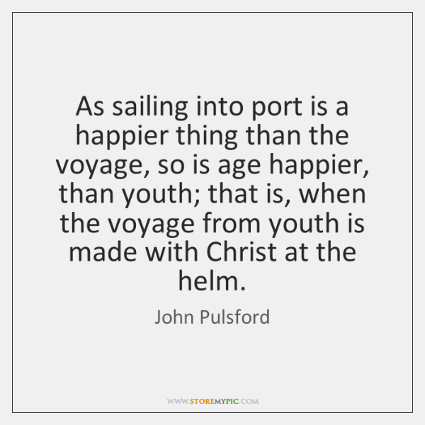 As sailing into port is a happier thing than the voyage, so ...