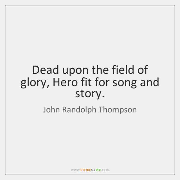 Dead upon the field of glory, Hero fit for song and story.