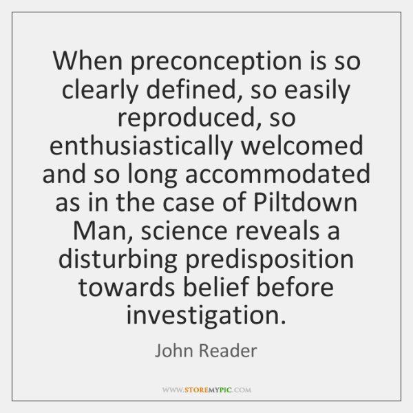 When preconception is so clearly defined, so easily reproduced, so enthusiastically welcomed ...