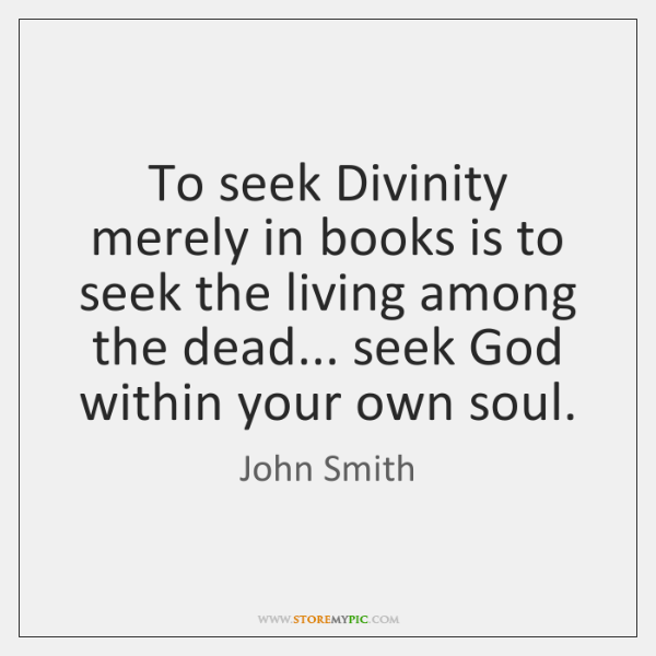 To seek Divinity merely in books is to seek the living among ...